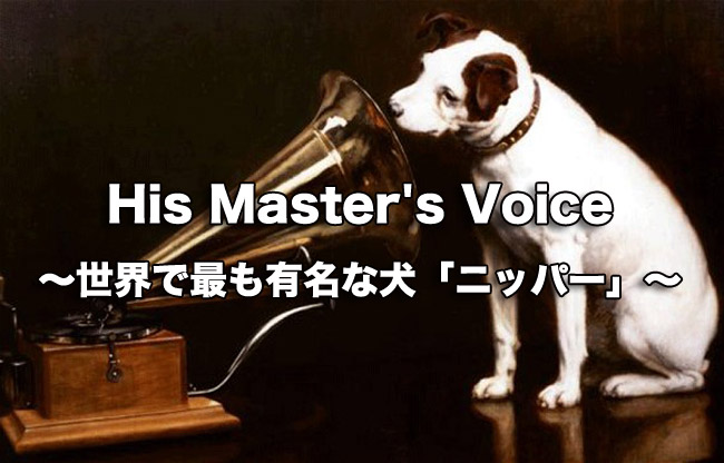 His Master's Voice  〜世界で最も有名な犬「ニッパー」〜
